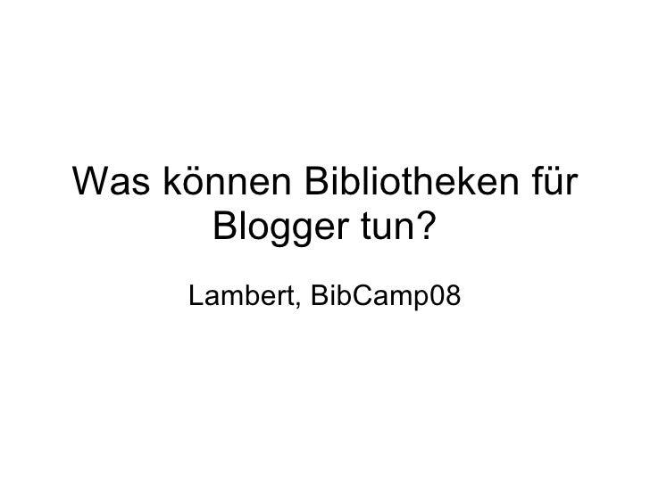 Was können Bibliotheken für Blogger tun? Lambert, BibCamp08