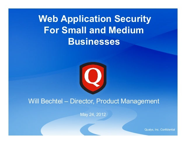 Qualys, Inc. Confidential Will Bechtel – Director, Product Management May 24, 2012 Web Application Security For Small and ...