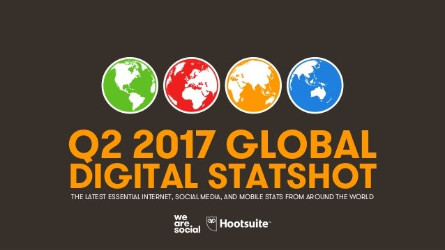 1 Q2 2017 GLOBAL DIGITAL STATSHOTTHE LATEST ESSENTIAL INTERNET, SOCIAL MEDIA, AND MOBILE STATS FROM AROUND THE WORLD