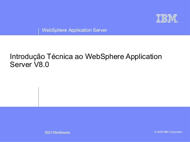 WebSphere Application Server  Introdução Técnica ao WebSphere Application  Server V8.0  SSO Middleware © 2009 IBM Corporat...