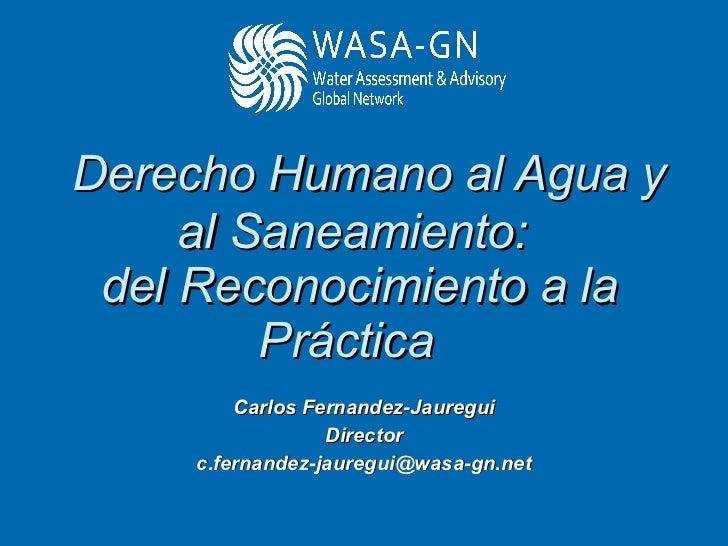 Derecho Humano al Agua y al Saneamiento:  del Reconocimiento a la Práctica  Carlos Fernandez-Jauregui Director [email_ad...