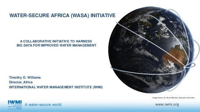 WATER-SECURE AFRICA (WASA) INITIATIVE Timothy O. Williams Director, Africa INTERNATIONAL WATER MANAGEMENT INSTITUTE (IWMI)...