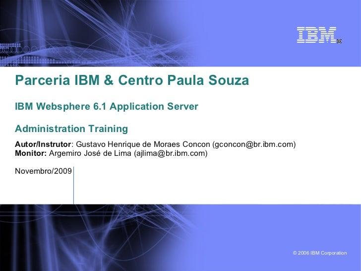 Parceria IBM & Centro Paula SouzaIBM Websphere 6.1 Application ServerAdministration TrainingAutor/Instrutor: Gustavo Henri...