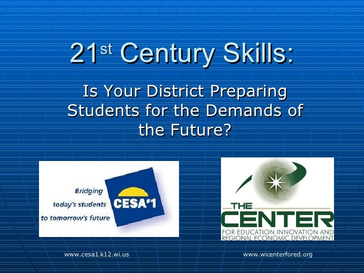 21 st  Century Skills: Is Your District Preparing Students for the Demands of the Future? www.cesa1.k12.wi.us www.wicenter...