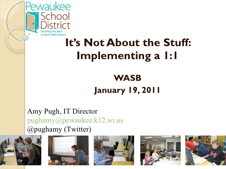 It's Not About the Stuff: Implementing a 1:1 WASB January 19, 2011 Amy Pugh, IT Director [email_address] @pughamy (Twi...
