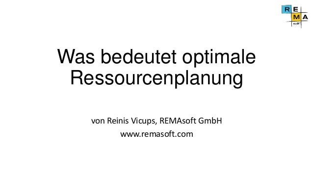 Was bedeutet optimale Ressourcenplanung von Reinis Vicups, REMAsoft GmbH www.remasoft.com