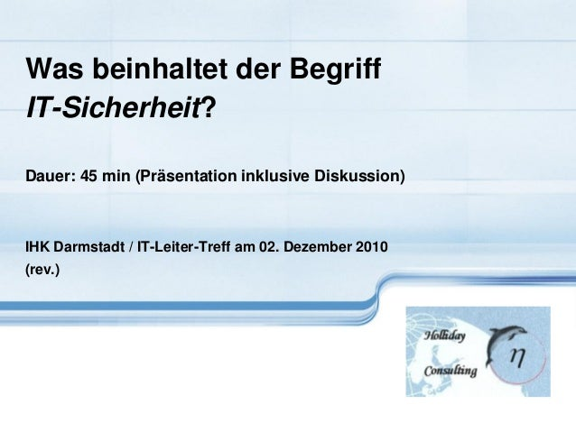 Was beinhaltet der Begriff IT-Sicherheit? Dauer: 45 min (Präsentation inklusive Diskussion) IHK Darmstadt / IT-Leiter-Tref...