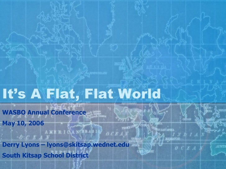 It's A Flat, Flat World WASBO Annual Conference May 10, 2006 Derry Lyons – lyons@skitsap.wednet.edu South Kitsap School Di...