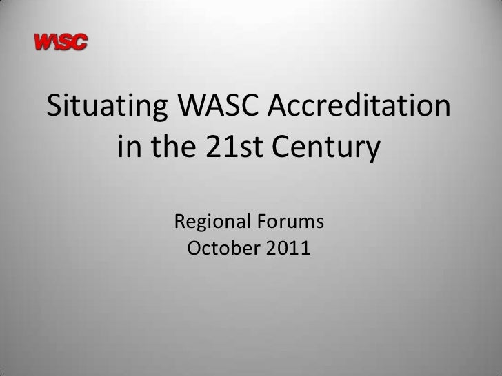 Situating WASC Accreditation     in the 21st Century        Regional Forums         October 2011