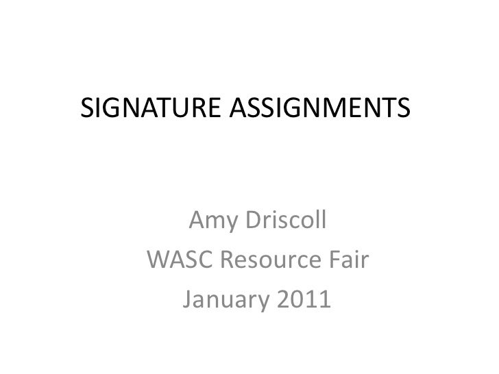 SIGNATURE ASSIGNMENTS       Amy Driscoll    WASC Resource Fair      January 2011