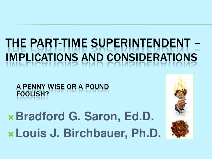 THE PART-TIME SUPERINTENDENT –IMPLICATIONS AND CONSIDERATIONS A PENNY WISE OR A POUND FOOLISH? Bradford  G. Saron, Ed.D....