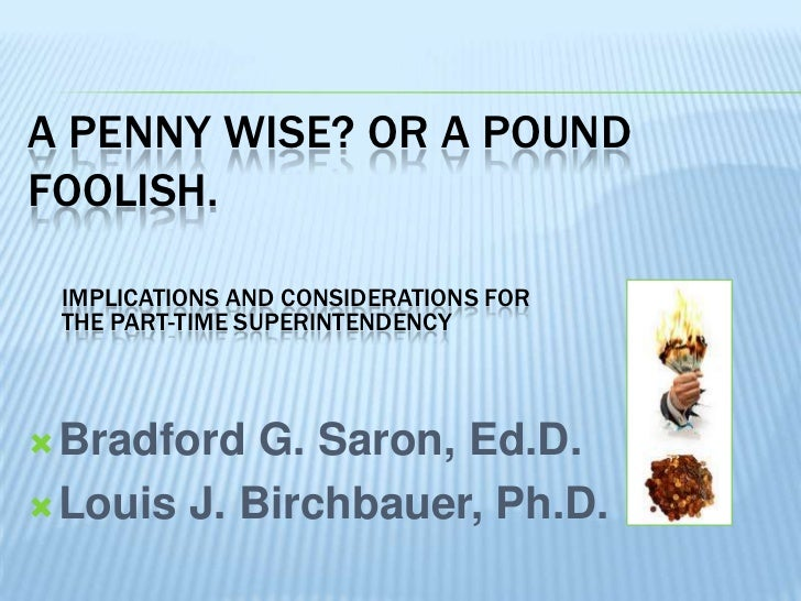 A PENNY WISE? OR A POUNDFOOLISH. IMPLICATIONS AND CONSIDERATIONS FOR THE PART-TIME SUPERINTENDENCY Bradford  G. Saron, Ed...