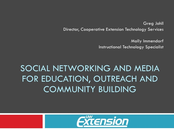 SOCIAL NETWORKING AND MEDIA FOR EDUCATION, OUTREACH AND COMMUNITY BUILDING Greg Johll Director, Cooperative Extension Tech...