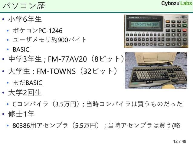 • 小学6年生 • ポケコンPC-1246 • ユーザメモリ約900バイト • BASIC • 中学3年生 ; FM-77AV20(8ビット) • 大学生 ; FM-TOWNS(32ビット) • まだBASIC • 大学2回生 • Cコンパイラ...