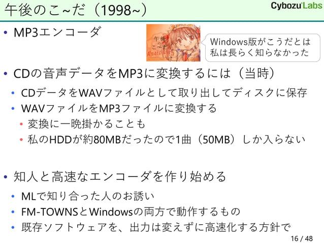 • MP3エンコーダ • CDの音声データをMP3に変換するには(当時) • CDデータをWAVファイルとして取り出してディスクに保存 • WAVファイルをMP3ファイルに変換する • 変換に一晩掛かることも • 私のHDDが約80MBだったの...