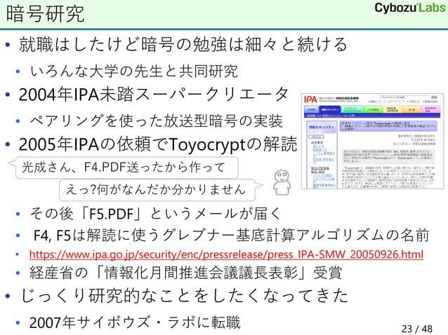 • 就職はしたけど暗号の勉強は細々と続ける • いろんな大学の先生と共同研究 • 2004年IPA未踏スーパークリエータ • ペアリングを使った放送型暗号の実装 • 2005年IPAの依頼でToyocryptの解読 • その後「F5.PDF」と...