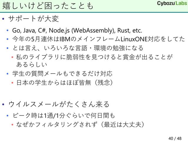 • サポートが大変 • Go, Java, C#, Node.js (WebAssembly), Rust, etc. • 今年の5月連休はIBMのメインフレームLinuxONE対応をしてた • とは言え、いろいろな言語・環境の勉強になる • ...