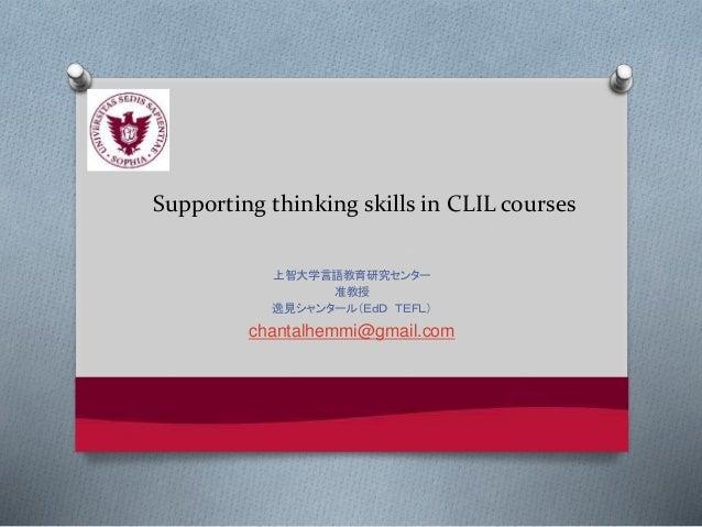 Supporting thinking skills in CLIL courses 上智大学言語教育研究センター 准教授 逸見シャンタール(EdD TEFL) chantalhemmi@gmail.com