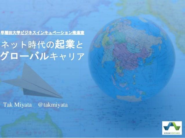 ネット時代の起業と グローバルキャリア Tak Miyata @takmiyata 早稲田大学ビジネスインキュベーション推進室