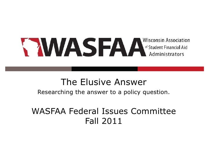 The Elusive Answer Researching the answer to a policy question.WASFAA Federal Issues Committee          Fall 2011