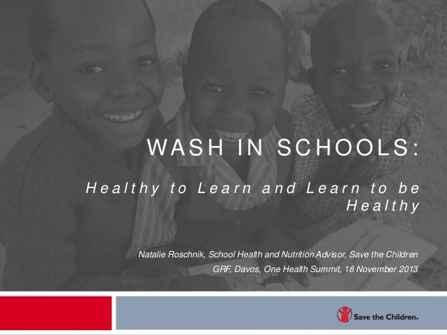 WASH IN SC H OOLS: Healthy to Learn and Learn to be Healthy  Natalie Roschnik, School Health and Nutrition Advisor, Save t...