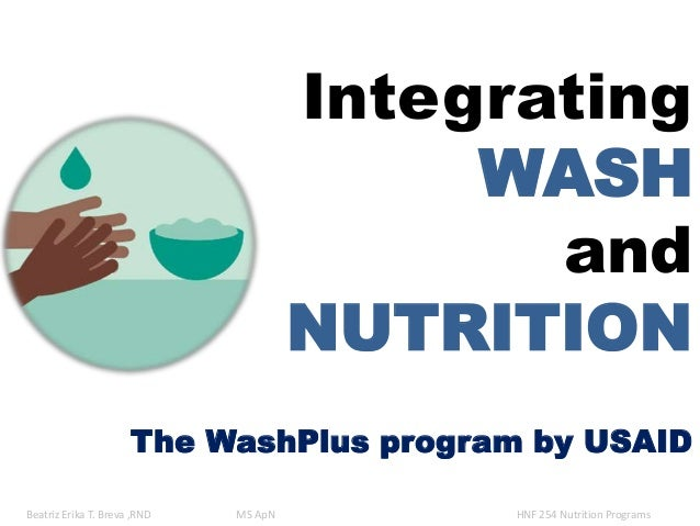 Integrating WASH and NUTRITION The WashPlus program by USAID Beatriz Erika T. Breva ,RND MS ApN HNF 254 Nutrition Programs