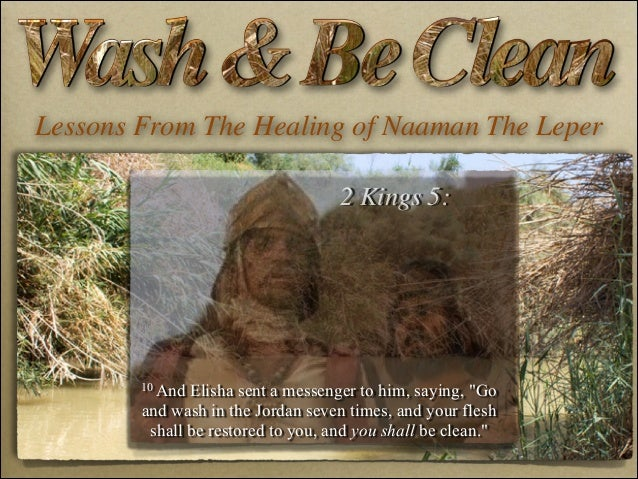 """Lessons From The Healing of Naaman The Leper 2 Kings 5:  10 And  Elisha sent a messenger to him, saying, """"Go and wash in t..."""