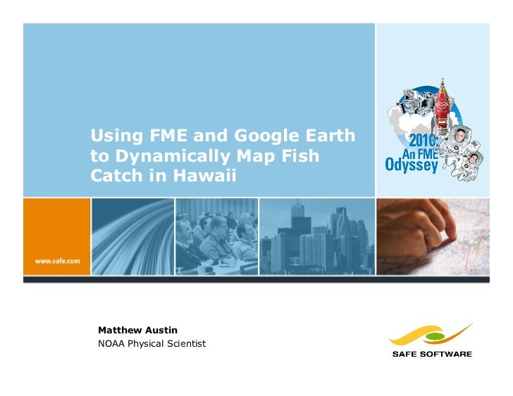 Using FME and Google Earth to Dynamically Map Fish Catch in Hawaii     Matthew Austin NOAA Physical Scientist