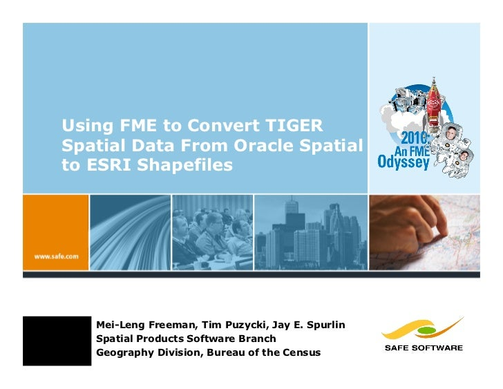 Using FME to Convert TIGER Spatial Data From Oracle Spatial to ESRI Shapefiles        Mei-Leng Freeman, Tim Puzycki, Jay E...