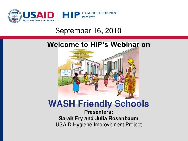 September 16, 2010<br />Welcome to HIP's Webinar on<br />WASH Friendly SchoolsPresenters: Sarah Fry and Julia RosenbaumUSA...