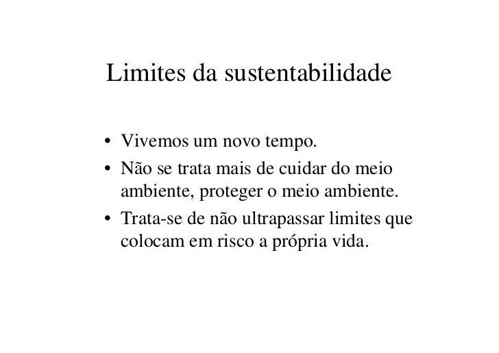 Limites da sustentabilidade• Vivemos um novo tempo.• Não se trata mais de cuidar do meio  ambiente, proteger o meio ambien...