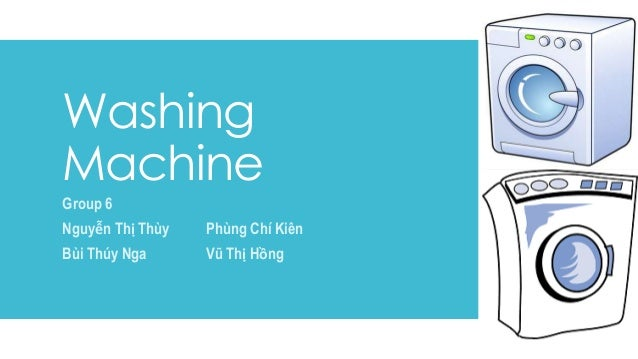 Washing Machine Group 6 Nguyễn Thị Thùy Phùng Chí Kiên Bùi Thúy Nga Vũ Thị Hồng
