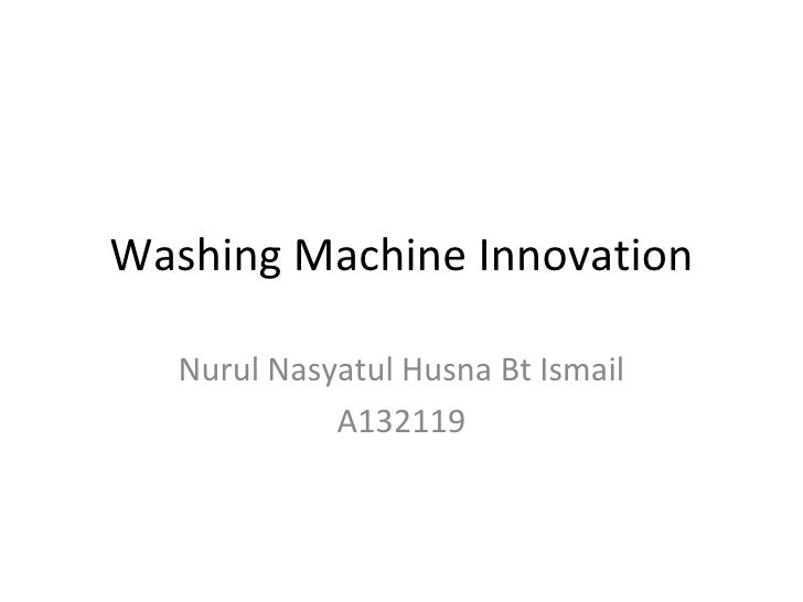 Washing Machine Innovation   Nurul Nasyatul Husna Bt Ismail             A132119