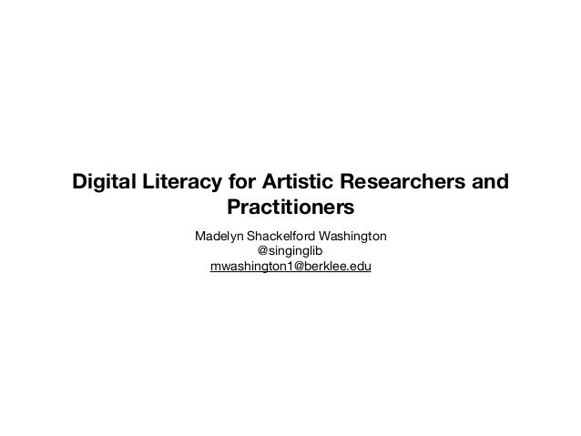 Digital Literacy for Artistic Researchers and Practitioners Madelyn Shackelford Washington  @singinglib  mwashington1@berk...