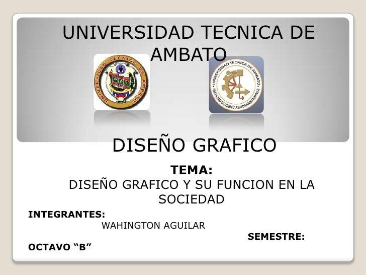 UNIVERSIDAD TECNICA DE             AMBATO             DISEÑO GRAFICO                   TEMA:      DISEÑO GRAFICO Y SU FUNC...