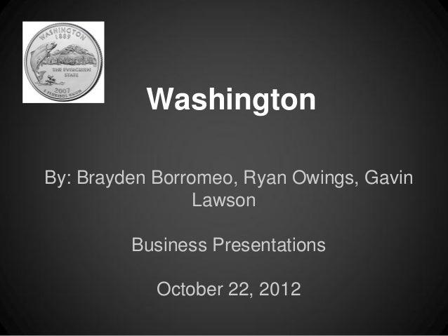 WashingtonBy: Brayden Borromeo, Ryan Owings, Gavin                 Lawson         Business Presentations            Octobe...