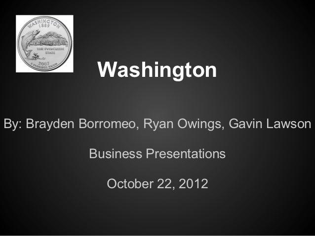 WashingtonBy: Brayden Borromeo, Ryan Owings, Gavin Lawson             Business Presentations               October 22, 2012