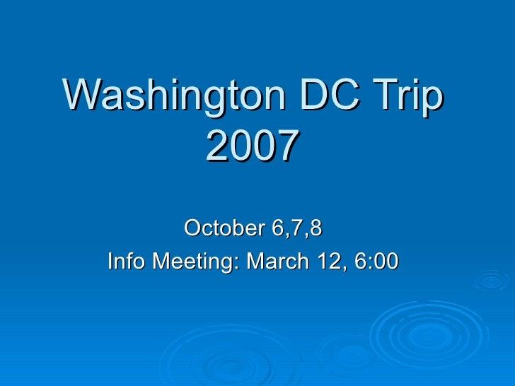 Washington DC Trip 2007 October 6,7,8 Info Meeting: March 12, 6:00