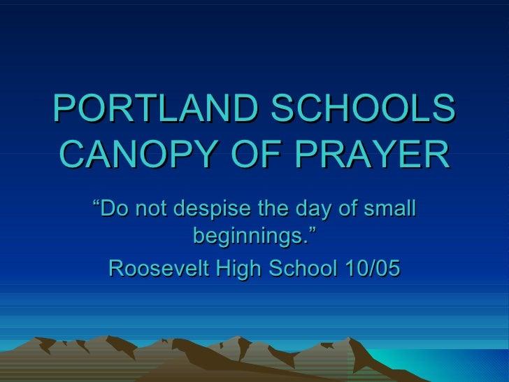 "PORTLAND SCHOOLS CANOPY OF PRAYER "" Do not despise the day of small beginnings."" Roosevelt High School 10/05"