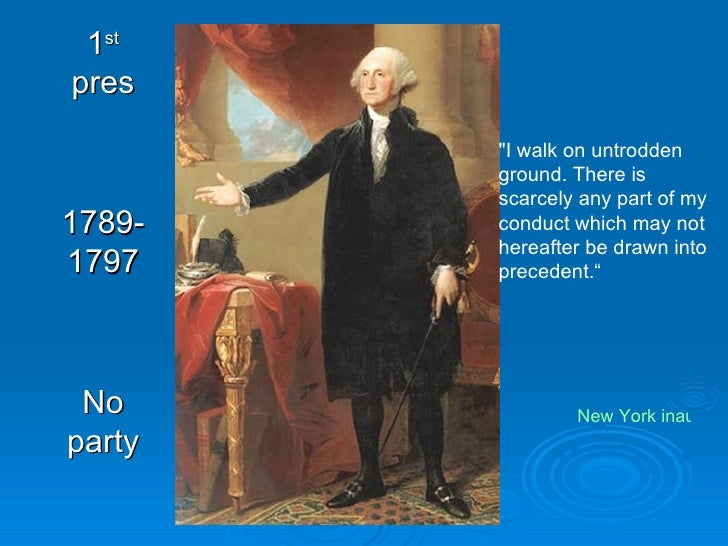 "1 st  pres 1789-1797 No party ""I walk on untrodden ground. There is scarcely any part of my conduct which may not her..."