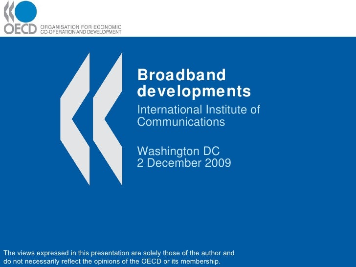 Broadband developments International Institute of Communications Washington DC 2 December 2009 The views expressed in this...