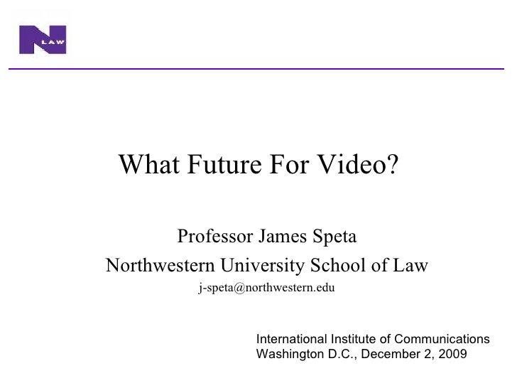 What Future For Video? Professor James Speta Northwestern University School of Law [email_address] International Institute...