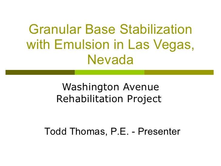 Granular Base Stabilization with Emulsion in Las Vegas, Nevada Washington Avenue Rehabilitation Project  Todd Thomas, P.E....
