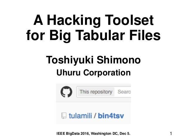 A Hacking Toolset for Big Tabular Files Toshiyuki Shimono Uhuru Corporation 1IEEE BigData 2016, Washington DC, Dec 5.