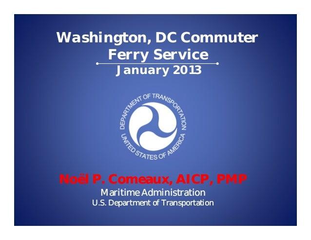 Washington, DC Commuter     Ferry Service          January 2013Noël P. Comeaux, AICP, PMP      Maritime Administration    ...