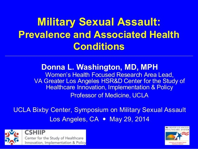 Military Sexual Assault: Prevalence and Associated Health Conditions Donna L. Washington, MD, MPH Women's Health Focused R...