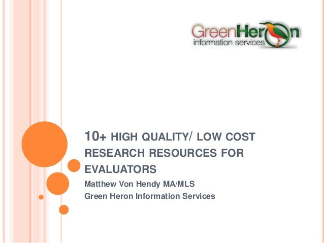 10+ HIGH QUALITY/ LOW COST RESEARCH RESOURCES FOR EVALUATORS Matthew Von Hendy MA/MLS Green Heron Information Services