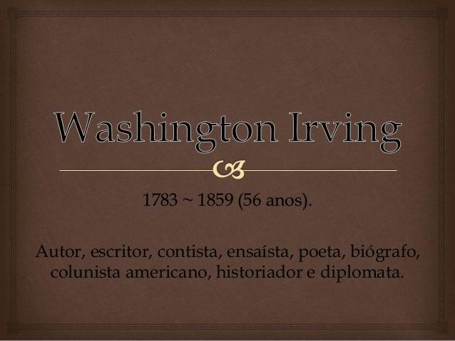 1783 ~ 1859 (56 anos). Autor, escritor, contista, ensaísta, poeta, biógrafo, colunista americano, historiador e diplomata.