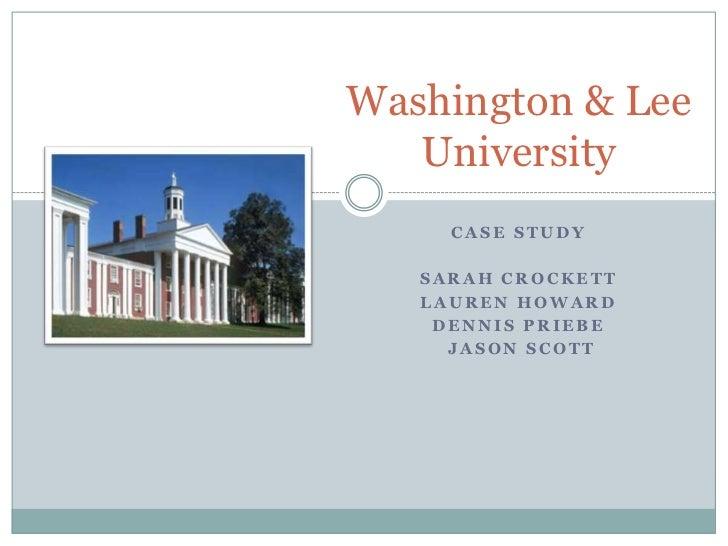 Washington & Lee   University     CASE STUDY   SARAH CROCKETT   LAUREN HOWARD    DENNIS PRIEBE     JASON SCOTT