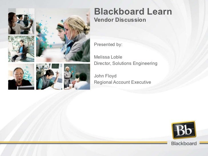 Blackboard Learn Vendor Discussion Presented by: Melissa Loble Director, Solutions Engineering John Floyd Regional Account...